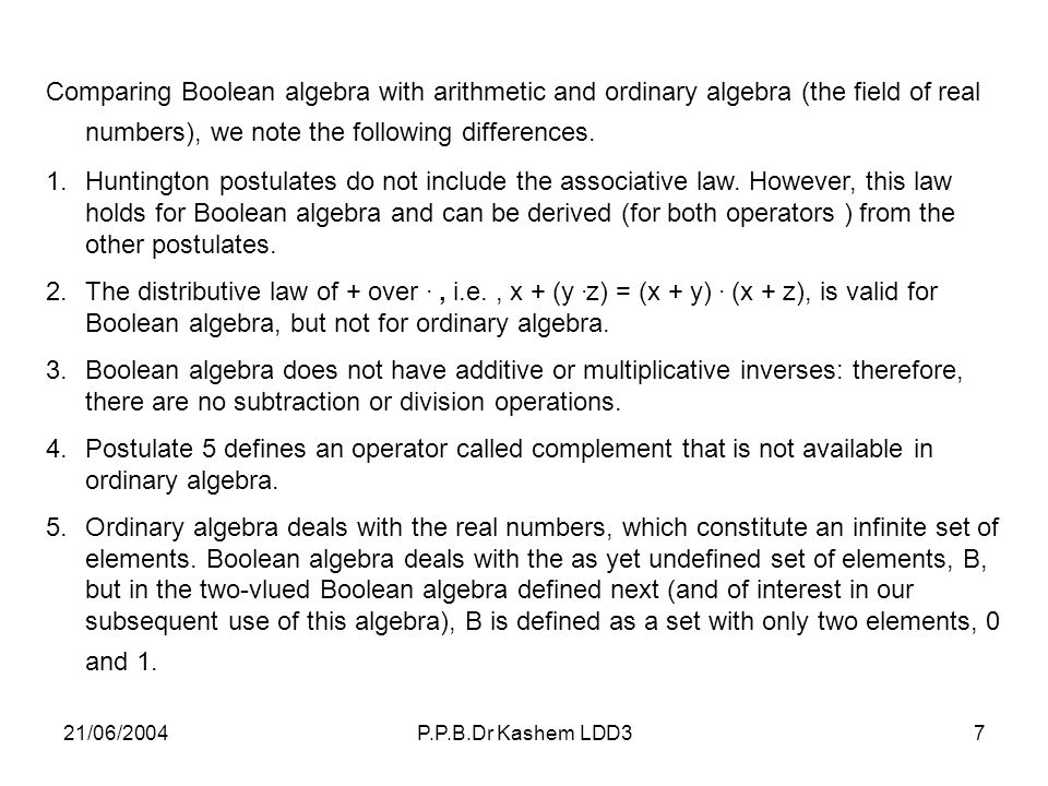 Comparing Boolean algebra with arithmetic and ordinary algebra (the field of real numbers), we note the following differences.