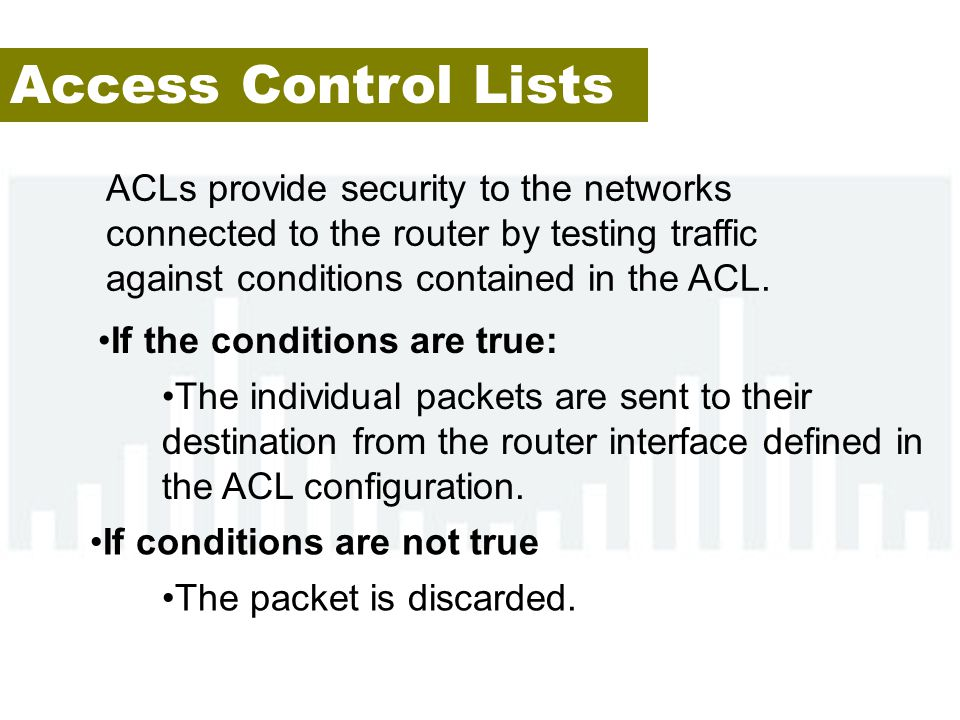 Access Control Lists ACLs provide security to the networks connected to the router by testing traffic against conditions contained in the ACL.
