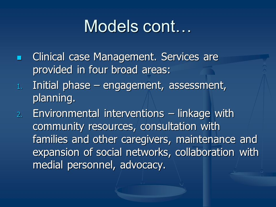 Models cont…Clinical case Management. Services are provided in four broad areas: Initial phase – engagement, assessment, planning.