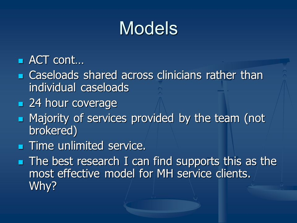 ModelsACT cont… Caseloads shared across clinicians rather than individual caseloads. 24 hour coverage.