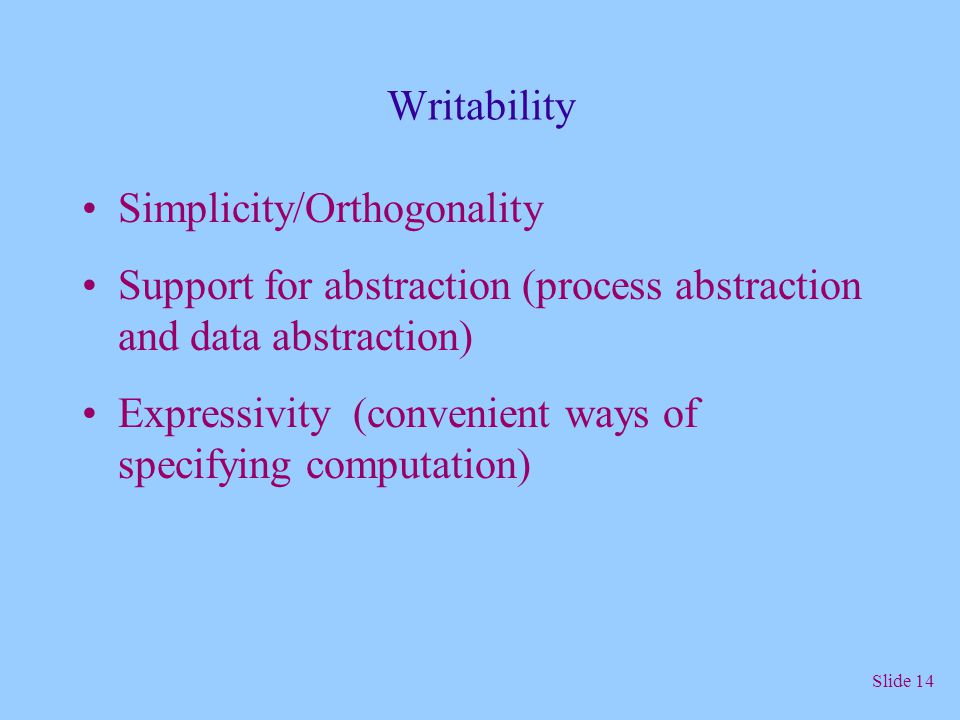 Writability Simplicity/Orthogonality. Support for abstraction (process abstraction and data abstraction)