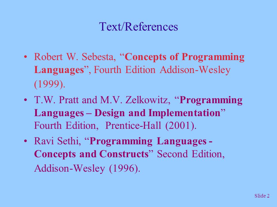 Text/References Robert W. Sebesta, Concepts of Programming Languages , Fourth Edition Addison-Wesley (1999).