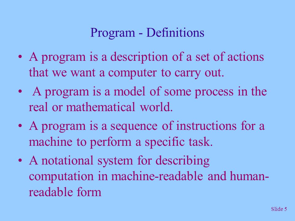 Program - Definitions A program is a description of a set of actions that we want a computer to carry out.