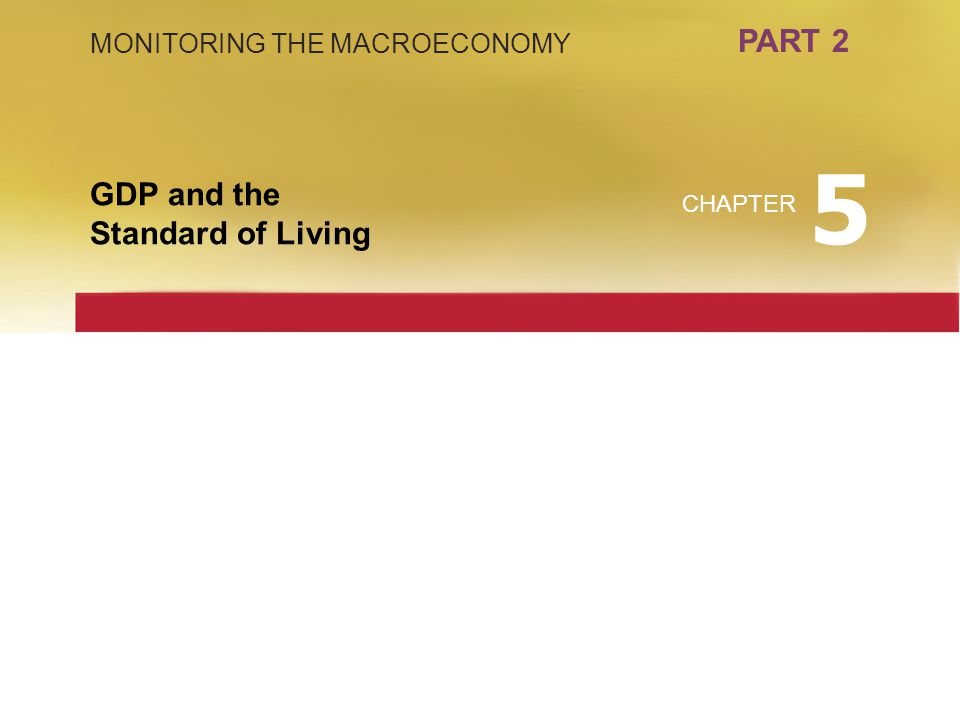 5 PART 2 GDP and the Standard of Living MONITORING THE MACROECONOMY