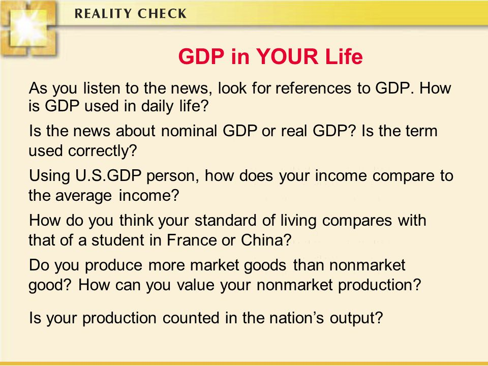 GDP in YOUR Life As you listen to the news, look for references to GDP. How is GDP used in daily life