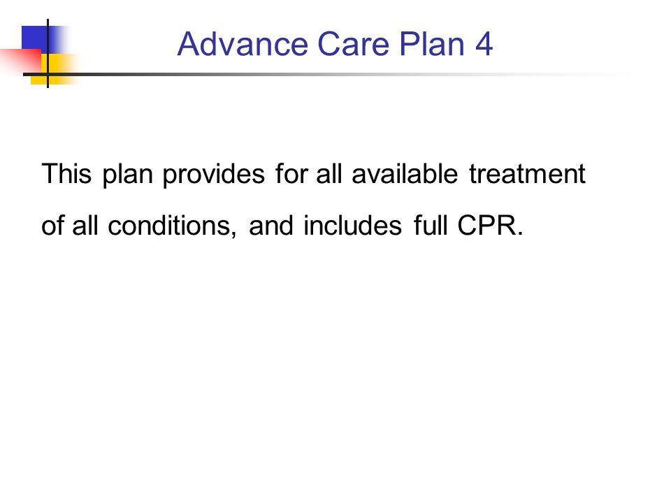 Advance Care Plan 4 This plan provides for all available treatment of all conditions, and includes full CPR.