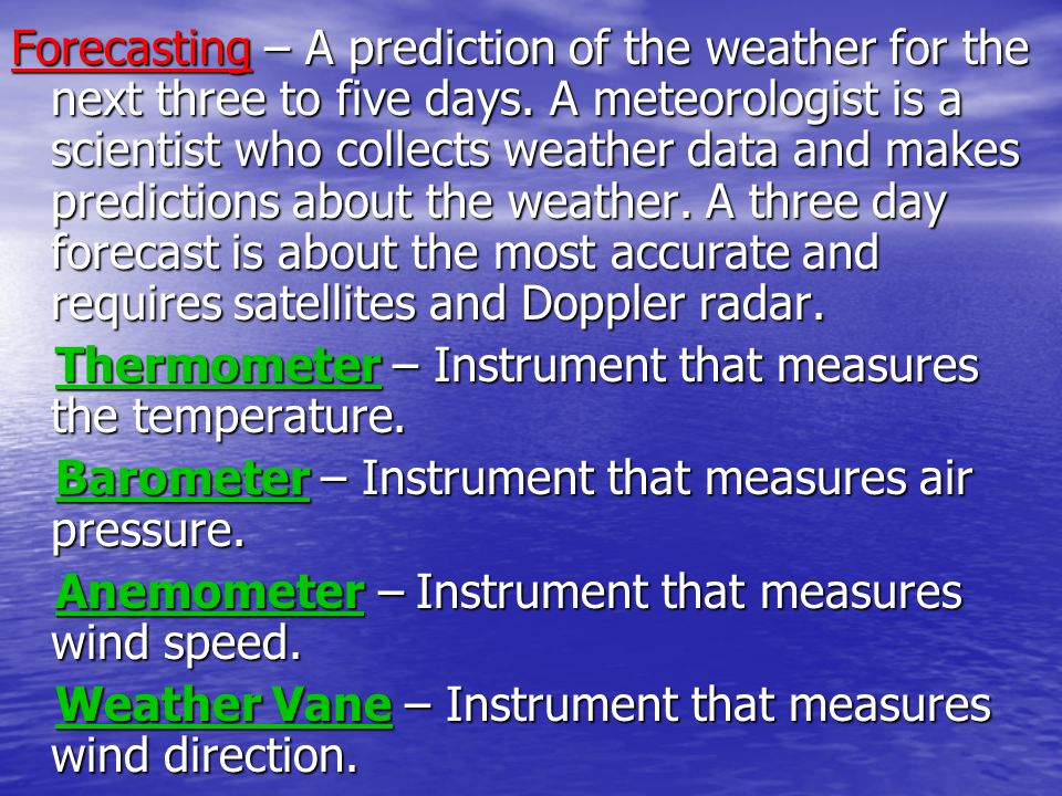 Forecasting – A prediction of the weather for the next three to five days. A meteorologist is a scientist who collects weather data and makes predictions about the weather. A three day forecast is about the most accurate and requires satellites and Doppler radar.