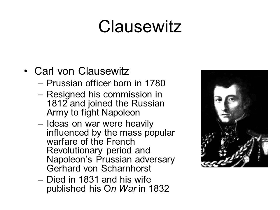 "clausewitz essay Strategic studies essay ""choose a pre-20th century military strategist and show how/why their ideas remain relevant in the 21st century"" major general carl von clausewitz was a staff officer in the prussian army in the early parts of 19th century, suffering defeat in 1806, but leading prussia back to glory in 1815."