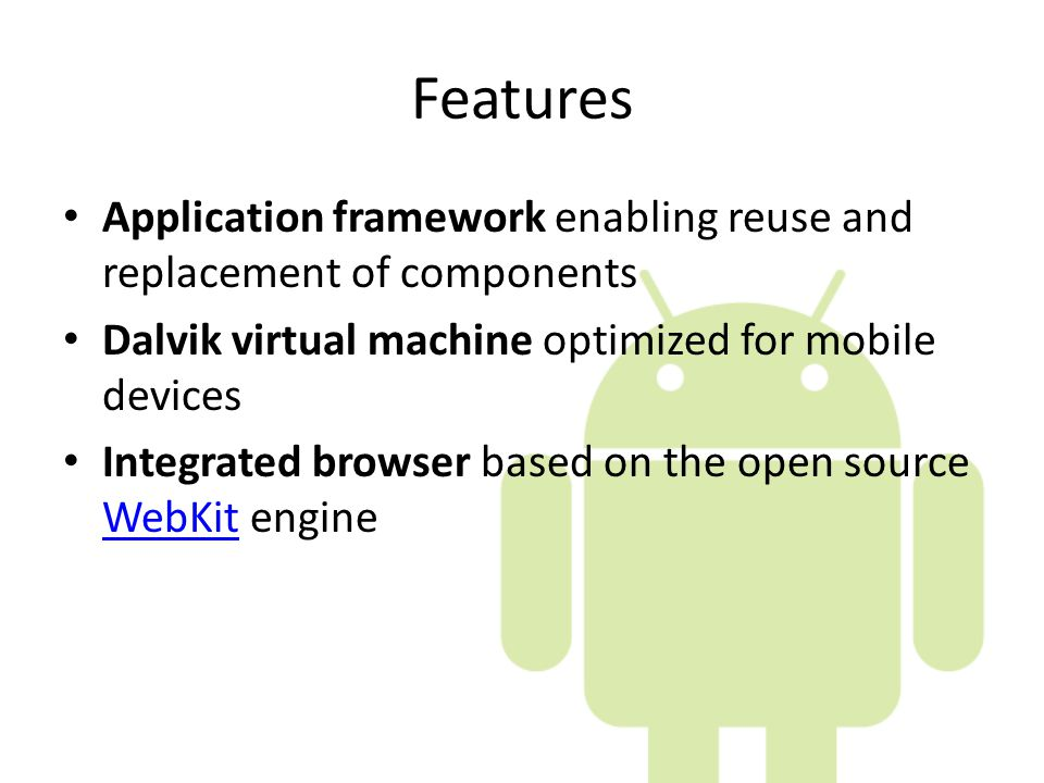 Features Application framework enabling reuse and replacement of components. Dalvik virtual machine optimized for mobile devices.