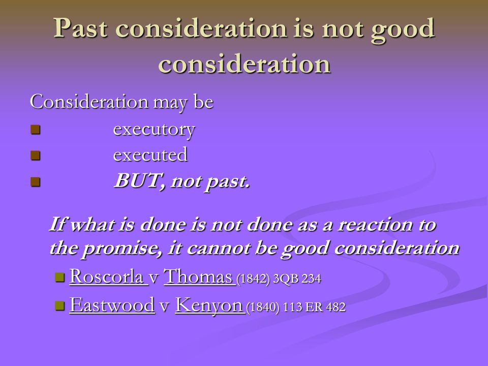 consideration may be excretory or executed but it must not be past This is a unilateral contract b's consideration is executed – must not be past consideration (is there sufficient consideration, in may 1973) agree not.