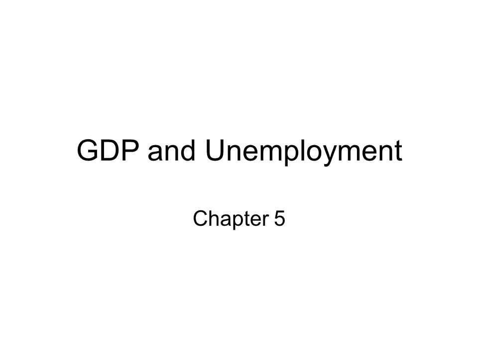 GDP and Unemployment Chapter 5