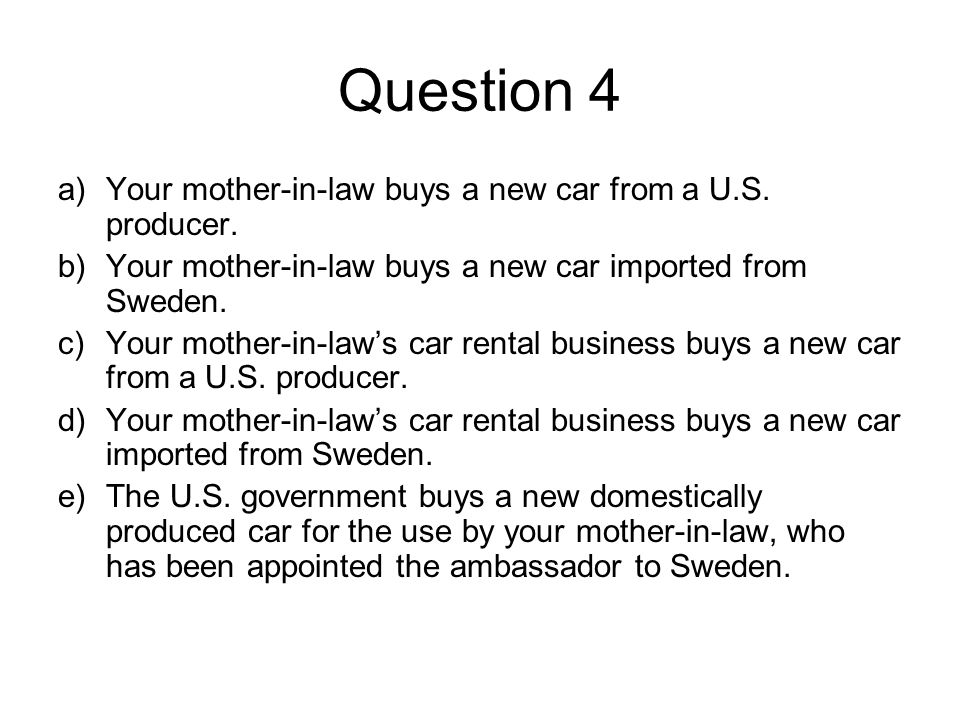 Question 4 Your mother-in-law buys a new car from a U.S. producer.