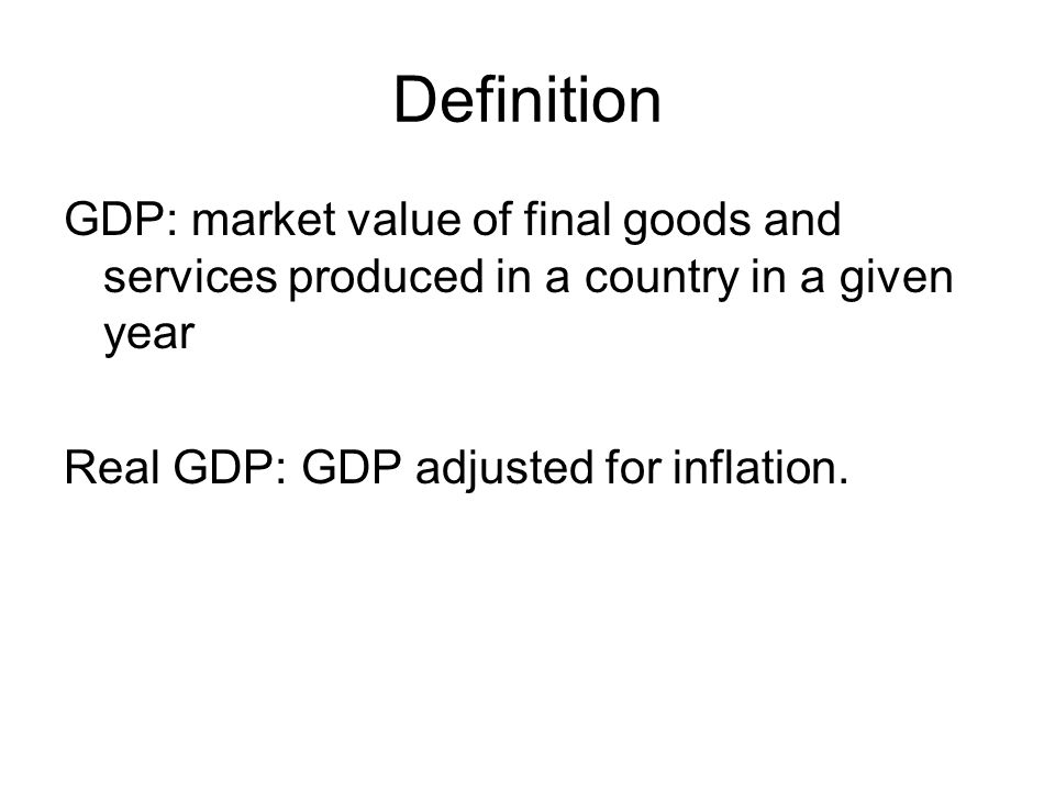 Definition GDP: market value of final goods and services produced in a country in a given year.