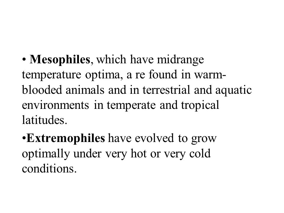 Mesophiles, which have midrange temperature optima, a re found in warm-blooded animals and in terrestrial and aquatic environments in temperate and tropical latitudes.
