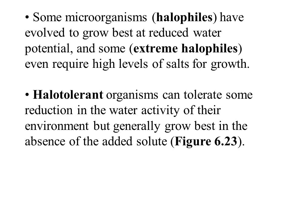 Some microorganisms (halophiles) have evolved to grow best at reduced water potential, and some (extreme halophiles) even require high levels of salts for growth.