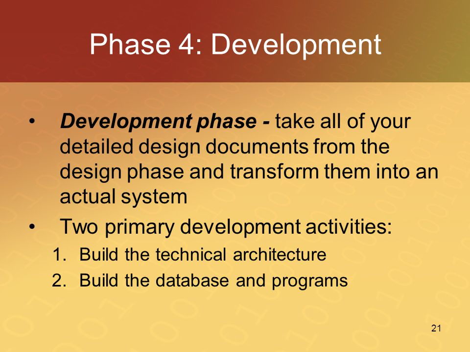 Phase 4: Development Development phase - take all of your detailed design documents from the design phase and transform them into an actual system.