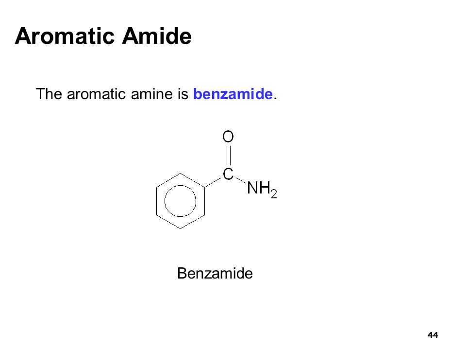 Aromatic Amide The aromatic amine is benzamide. Benzamide 44 44
