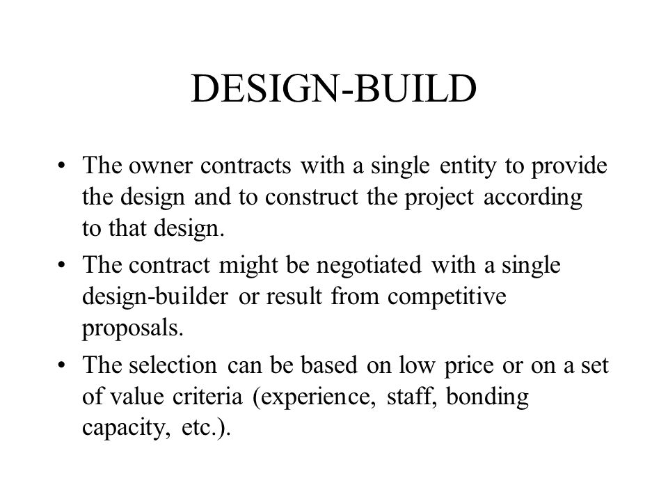 DESIGN-BUILD The owner contracts with a single entity to provide the design and to construct the project according to that design.