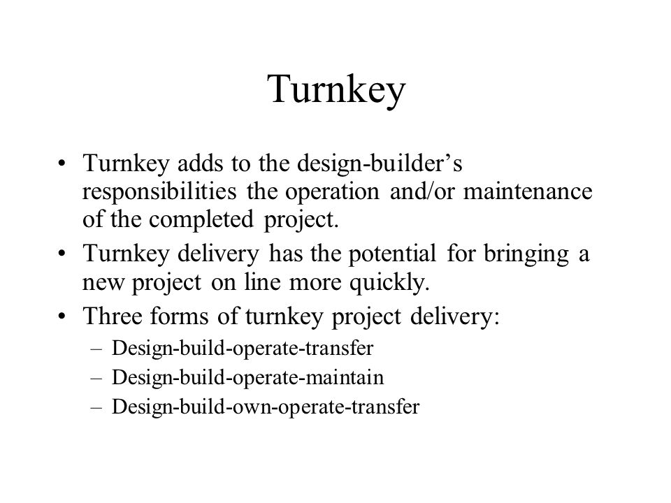 Turnkey Turnkey adds to the design-builder's responsibilities the operation and/or maintenance of the completed project.