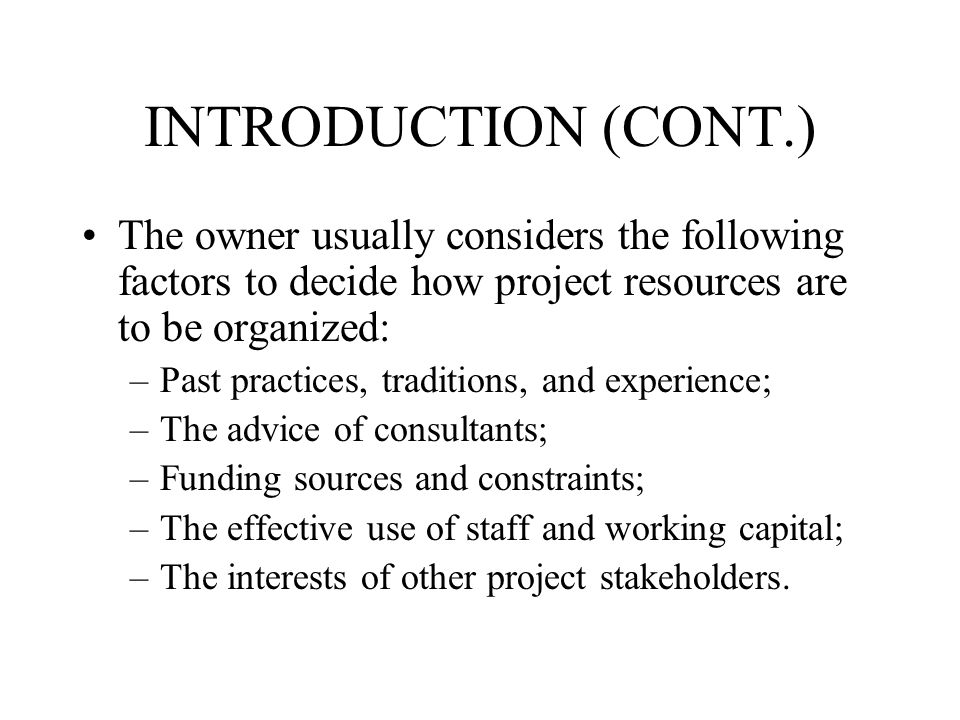 INTRODUCTION (CONT.) The owner usually considers the following factors to decide how project resources are to be organized: