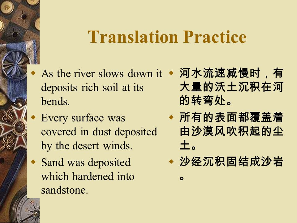 Translation Practice As the river slows down it deposits rich soil at its bends. Every surface was covered in dust deposited by the desert winds.