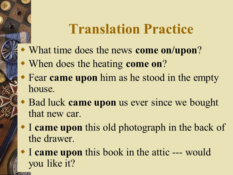 Translation Practice What time does the news come on/upon