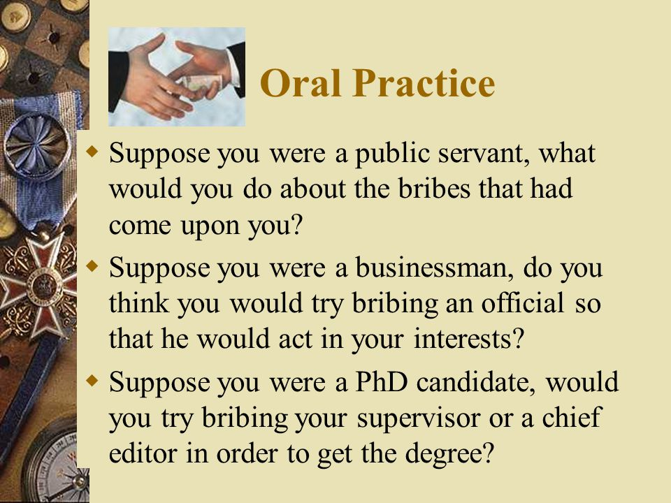 Oral Practice Suppose you were a public servant, what would you do about the bribes that had come upon you