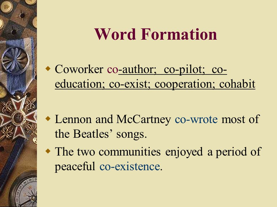 Word Formation Coworker co-author; co-pilot; co-education; co-exist; cooperation; cohabit.