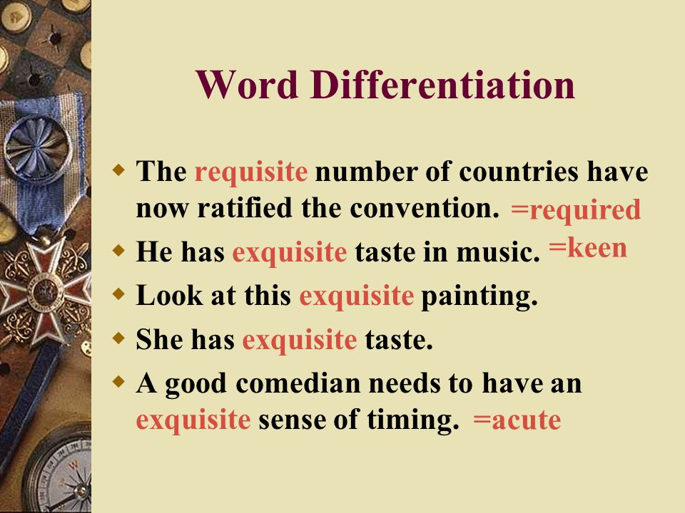 Word Differentiation The requisite number of countries have now ratified the convention. He has exquisite taste in music.