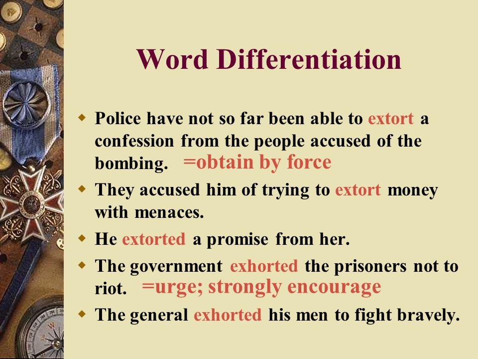 Word Differentiation =obtain by force =urge; strongly encourage