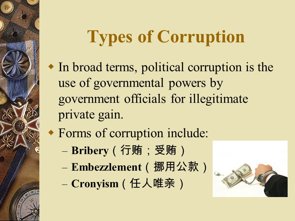 Types of Corruption In broad terms, political corruption is the use of governmental powers by government officials for illegitimate private gain.