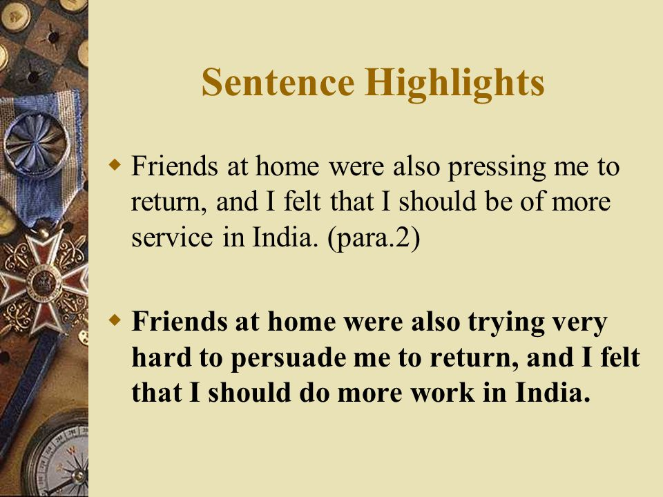 Sentence Highlights Friends at home were also pressing me to return, and I felt that I should be of more service in India. (para.2)