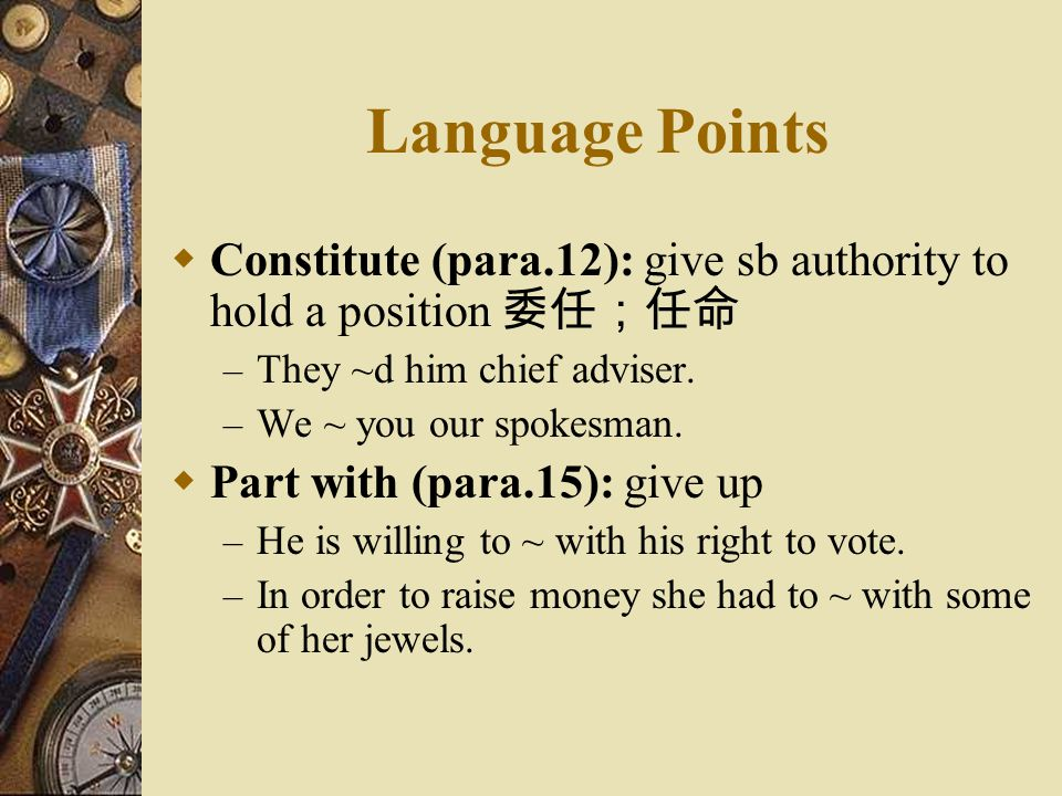 Language Points Constitute (para.12): give sb authority to hold a position 委任;任命. They ~d him chief adviser.