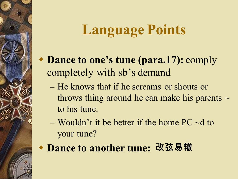 Language Points Dance to one's tune (para.17): comply completely with sb's demand.