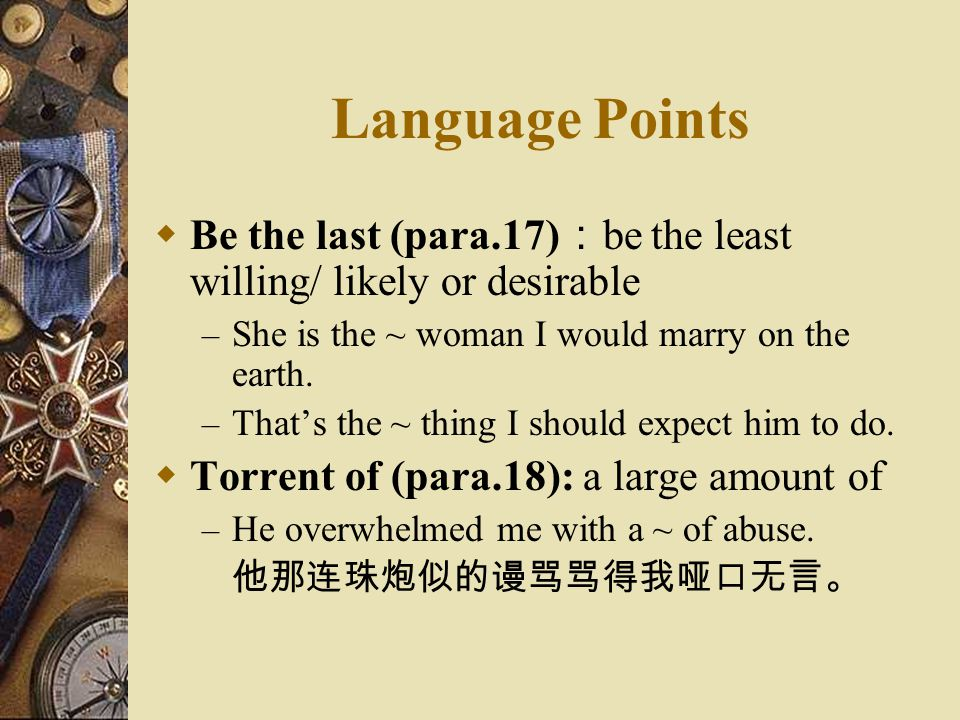 Language Points Be the last (para.17):be the least willing/ likely or desirable. She is the ~ woman I would marry on the earth.