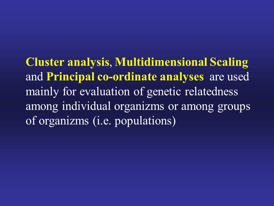 Cluster analysis, Multidimensional Scaling and Principal co-ordinate analyses are used mainly for evaluation of genetic relatedness among individual organizms or among groups of organizms (i.e.