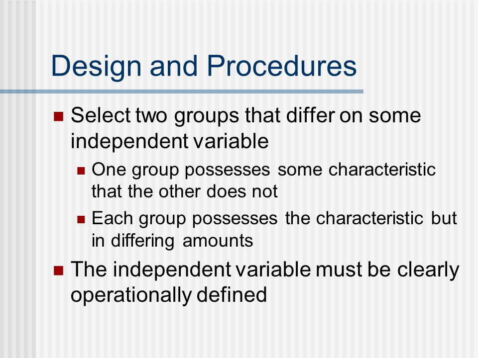 Design and Procedures Select two groups that differ on some independent variable. One group possesses some characteristic that the other does not.