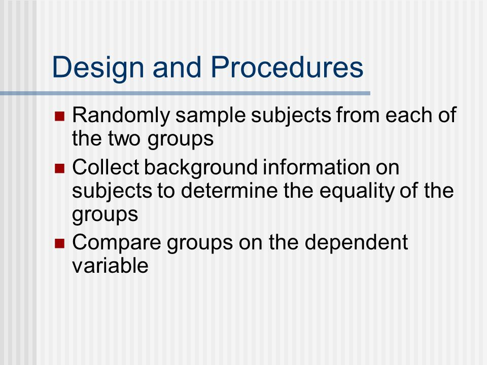 Design and Procedures Randomly sample subjects from each of the two groups.