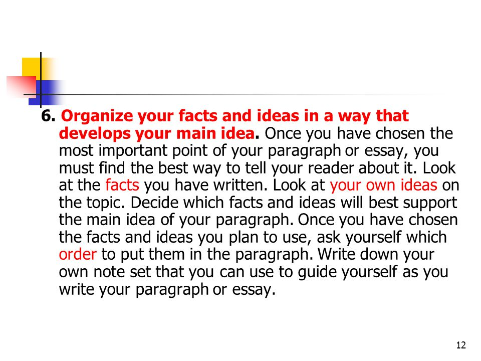 6. Organize your facts and ideas in a way that develops your main idea