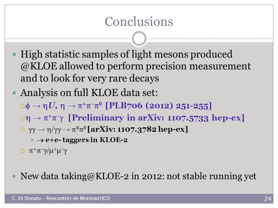 Conclusions High statistic samples of light mesons allowed to perform precision measurement and to look for very rare decays.