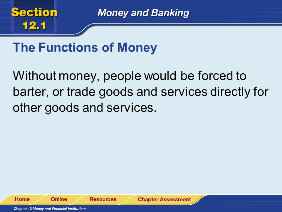 The Functions of Money Without money, people would be forced to barter, or trade goods and services directly for other goods and services.