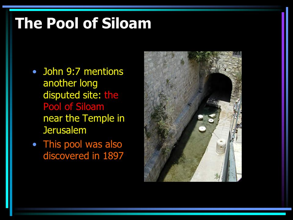 The Pool of Siloam John 9:7 mentions another long disputed site: the Pool of Siloam near the Temple in Jerusalem.