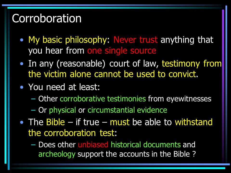 Corroboration My basic philosophy: Never trust anything that you hear from one single source.