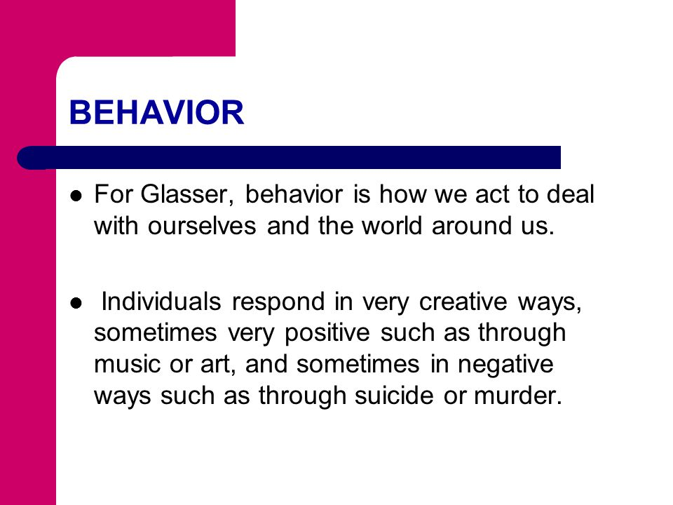 BEHAVIOR For Glasser, behavior is how we act to deal with ourselves and the world around us.