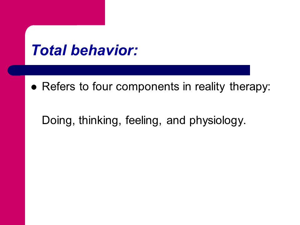Total behavior: Refers to four components in reality therapy:
