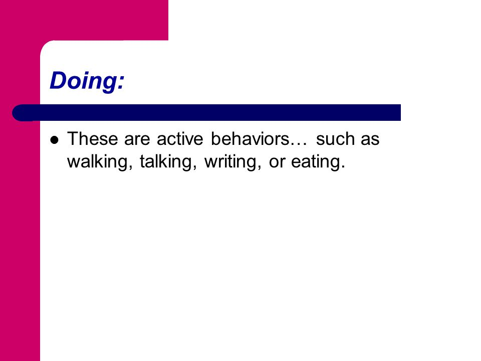 Doing: These are active behaviors… such as walking, talking, writing, or eating.