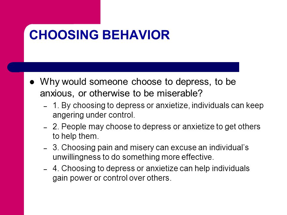 CHOOSING BEHAVIOR Why would someone choose to depress, to be anxious, or otherwise to be miserable