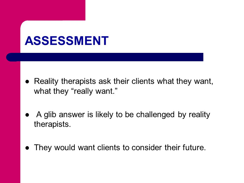 ASSESSMENT Reality therapists ask their clients what they want, what they really want.
