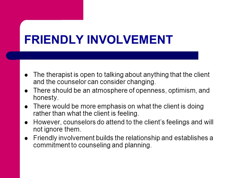 FRIENDLY INVOLVEMENT The therapist is open to talking about anything that the client and the counselor can consider changing.