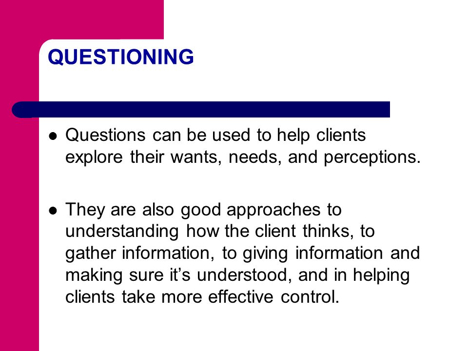 QUESTIONING Questions can be used to help clients explore their wants, needs, and perceptions.